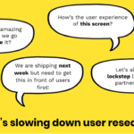 What's slowing down user research? 4 speech bubbles with text: I have this amazing idea! Can we go validate it? / How's the user experience of this screen? / We are shipping next week but need to get this in from of users first! / Let's all work in lockstep like the good partners we are!