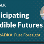 Anticipating Credible Futures, presented by Rich Radka, Fuse Foresight