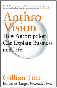 book cover: Anthro-Vision, How Anthropology can Explain Business & Life, by Gillian Tett