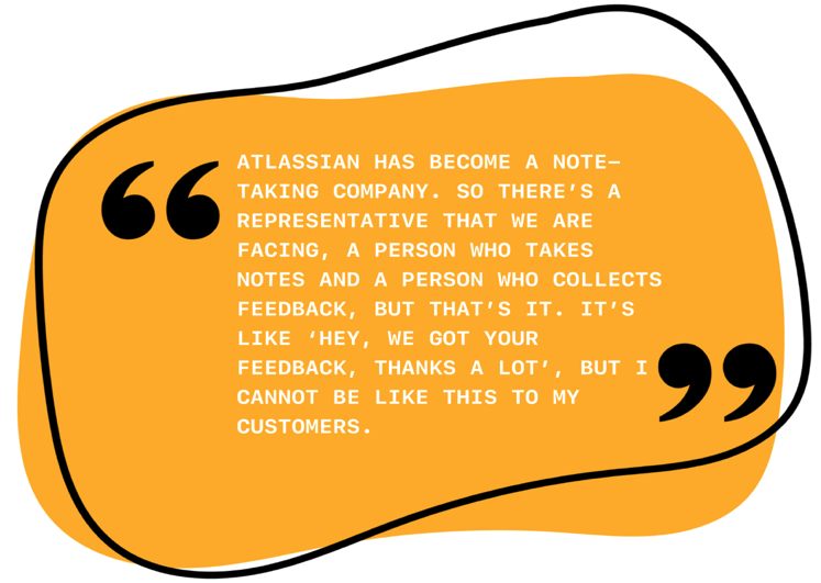 """Alt text: Atlassian has become a note-taking company, so there's a representative that we are facing, a person who takes notes and a person who collects feedback, but that's it. It's like """"hey, we got your feedback, thanks a lot"""", but I cannot be like this to my customers."""