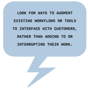 Look for ways to augment existing workflows or tools to interface with user's, rather than adding to or interrupting their workflow.