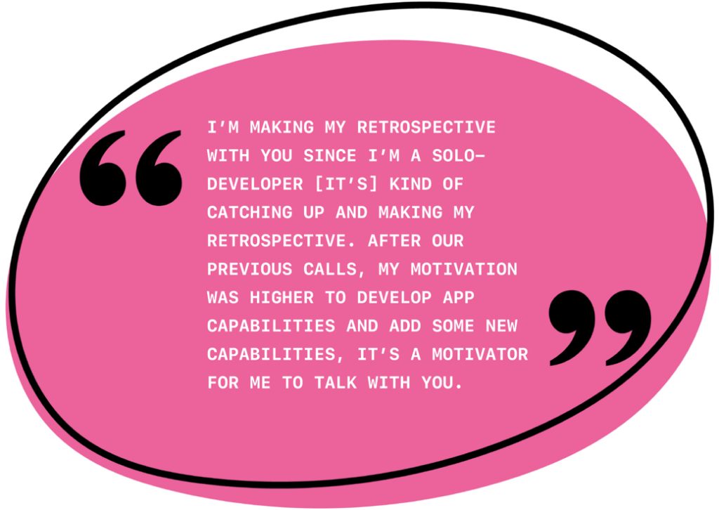 I'm making my retrospective with you since I'm a solo developer. [It's] kind of catching up and making my retrospective. After our previous calls, my motivation was higher to develop app capabilities and add some new capabilities. It's a motivator for me to talk with you.