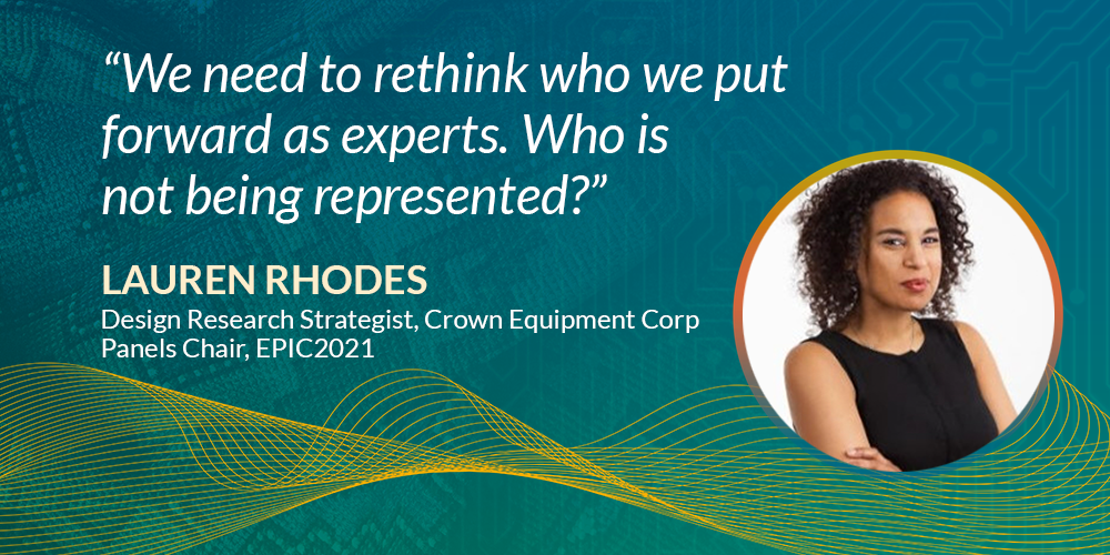 We need to rethink who we put forward as experts. Who is not being represented? - Lauren Rhodes, Design Research Strategist, Crown Equipment Corp; Panels Chair, EPIC2021