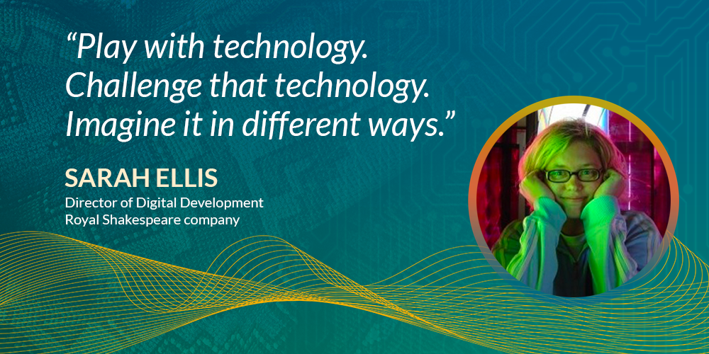 """""""play with technology. Challenge that technology. Imagine it in different ways."""" Sarah Ellis, director of digital development, Royal Shakespeare Company"""