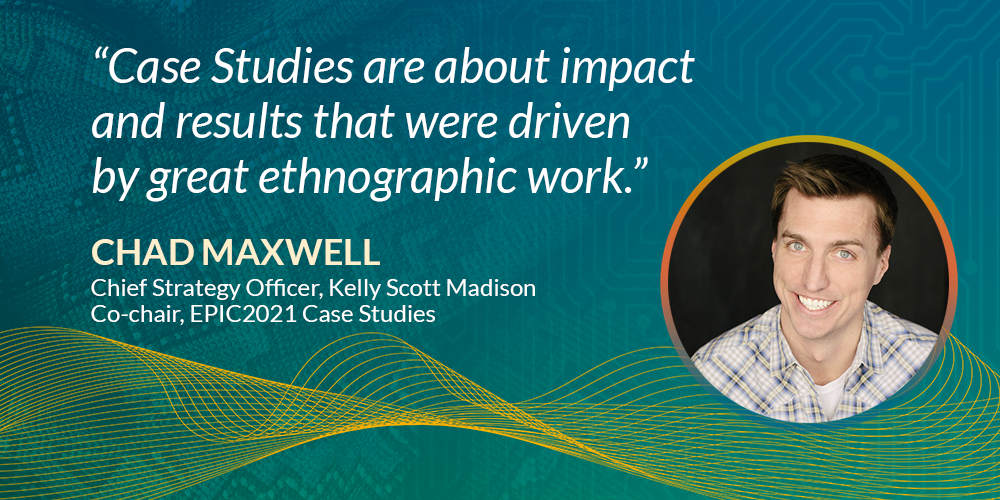"""""""Case studies are about impact and results that were driven by great ethnographic work."""" Chad Maxwell, Chief Strategy Officer, KSM & Co-chair, EPIC2021 Case Studies"""